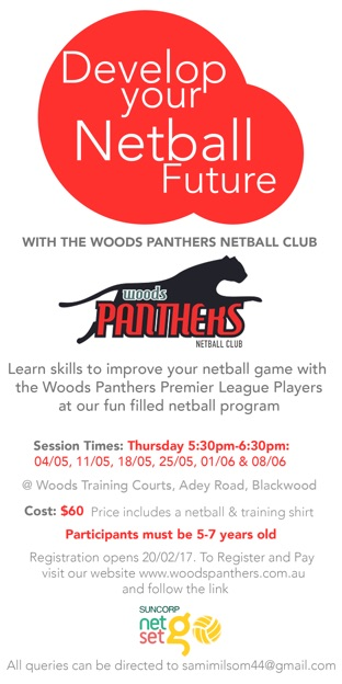Develop your netball future with the Woods Panthers Netball Club. Learn skills to improve your netball game with the Woods Panthers Premier League Players at our fun filled netball program. Session Times; Thursday 5:30pm-6:30pm 04/05, 11/05, 18/05, 25/05, 01/06 & 08/06 @ Woods Training Courts, Adey Road, Blackwood. Cost: $60. Price includes a netball & training shirt. Participants must be 5-7 years old. Registration opens 20/02/17. To register and pay visit our website. All queries can be directed to samimilsom44@gmail.com.
